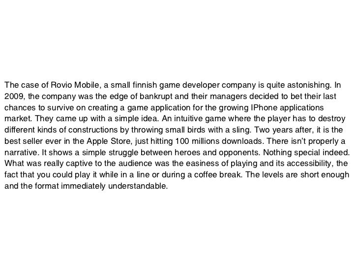 The case of Rovio Mobile, a small finnish game developer company is quite astonishing. In2009, the company was the edge of...