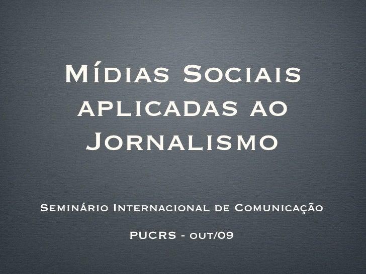 Mídias Sociais aplicadas ao Jornalismo <ul><li>Seminário Internacional de Comunicação </li></ul><ul><li>PUCRS - out/09 </l...