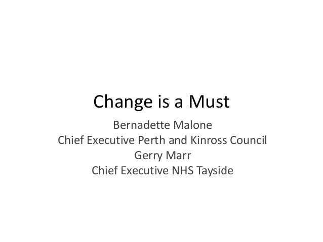 Change is a Must Bernadette Malone Chief Executive Perth and Kinross Council Gerry Marr Chief Executive NHS Tayside
