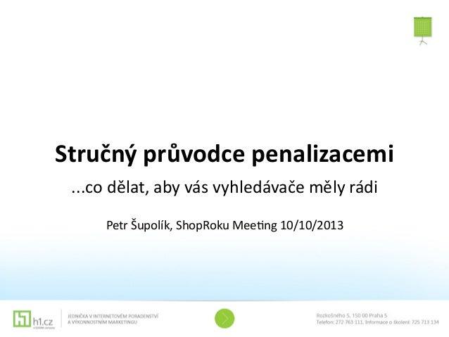Stručný  průvodce  penalizacemi ...co  dělat,  aby  vás  vyhledávače  měly  rádi Petr  Šupolík,  ShopR...