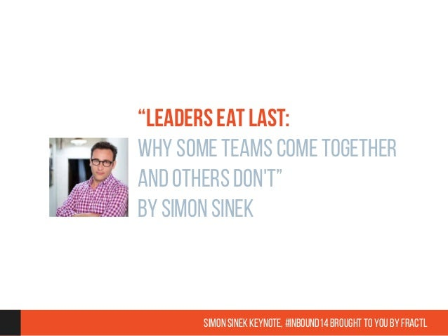 """LEADERS EAT LAST:  WHY SOME TEAMS COME TOGETHER  AND OTHERS DON'T""  BY SIMON SINEK  Simon Sinek Keynote, #inbound14 broug..."