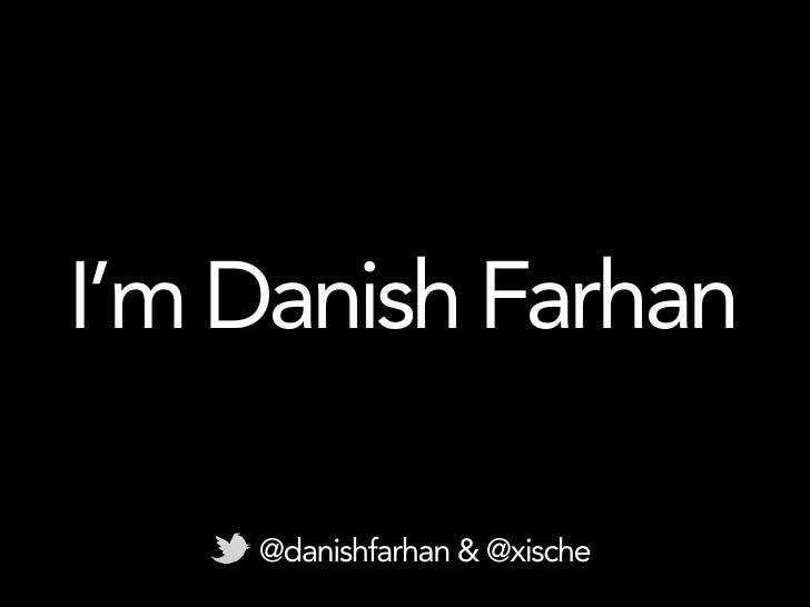 I'm Danish Farhan    @danishfarhan & @xische