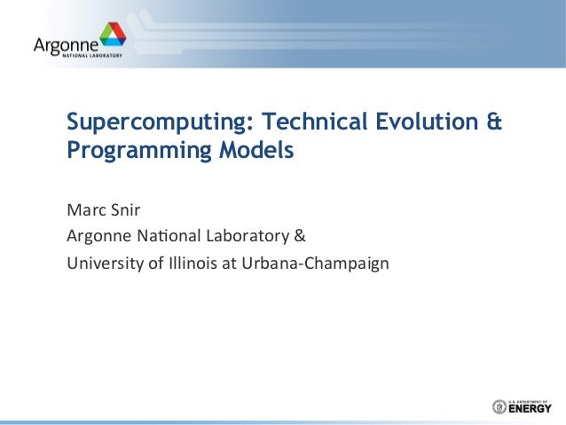 Supercomputing: Technical Evolution & Programming Models Marc	   Snir	    Argonne	   Na.onal	   Laboratory	   &	    Univer...