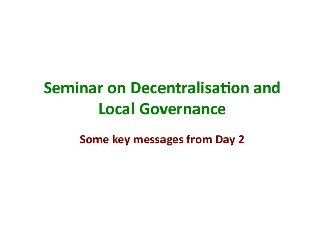 Seminar	  on	  Decentralisa/on	  and	        Local	  Governance	        Some	  key	  messages	  from	  Day	  2