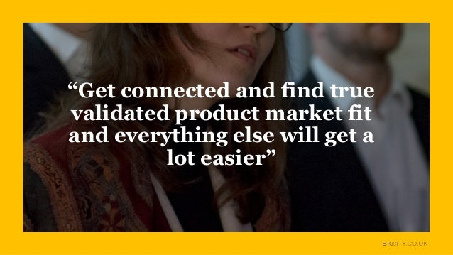 """""""Get connected and find true validated product market fit and everything else will get a lot easier"""""""