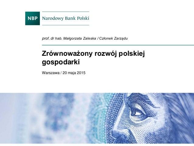 Zrównoważony rozwój polskiej gospodarki Warszawa / 20 maja 2015 prof. dr hab. Małgorzata Zaleska / Członek Zarządu