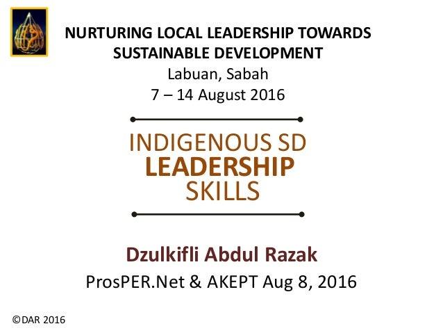 ©DAR 2016 Dzulkifli Abdul Razak ProsPER.Net & AKEPT Aug 8, 2016 INDIGENOUS SD LEADERSHIP SKILLS NURTURING LOCAL LEADERSHIP...