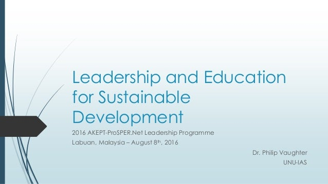 Leadership and Education for Sustainable Development 2016 AKEPT-ProSPER.Net Leadership Programme Labuan, Malaysia – August...