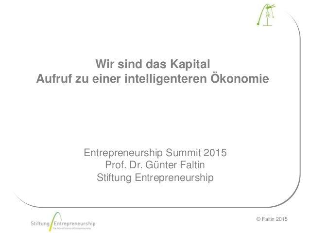 © Faltin 2015 Wir sind das Kapital Aufruf zu einer intelligenteren Ökonomie Entrepreneurship Summit 2015 Prof. Dr. Günter ...