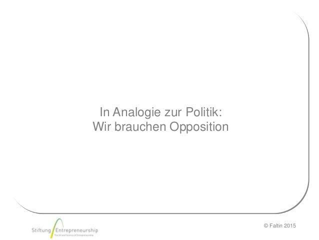 © Faltin 2015 In Analogie zur Politik: Wir brauchen Opposition