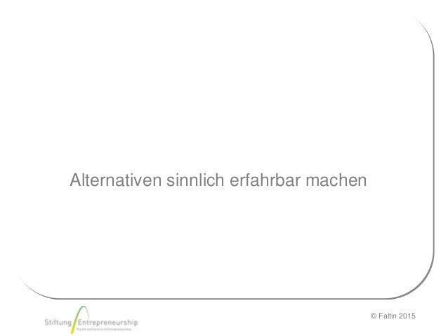 © Faltin 2015 Alternativen sinnlich erfahrbar machen