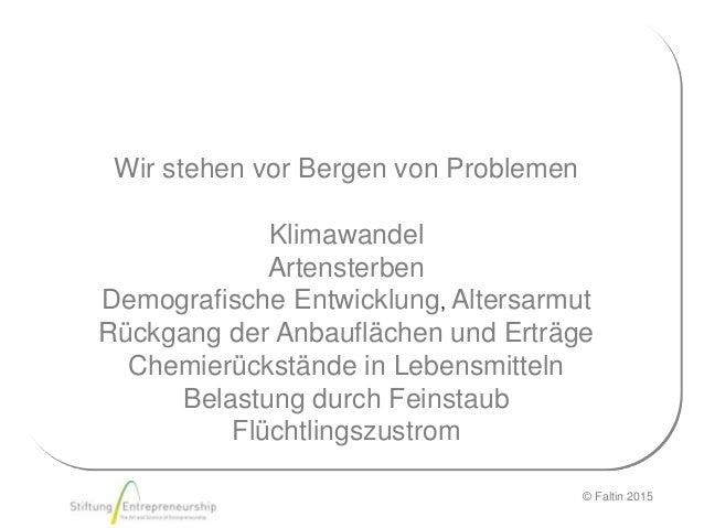 © Faltin 2015 Wir stehen vor Bergen von Problemen Klimawandel Artensterben Demografische Entwicklung, Altersarmut Rückgang...