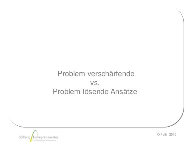 © Faltin 2015 Problem-verschärfende vs. Problem-lösende Ansätze