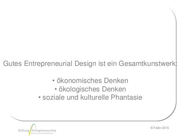 © Faltin 2015 Gutes Entrepreneurial Design ist ein Gesamtkunstwerk: • ökonomisches Denken • ökologisches Denken • soziale ...