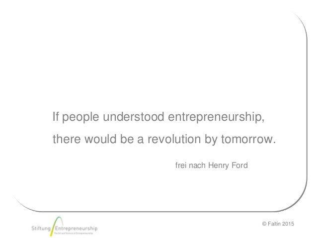 © Faltin 2015 If people understood entrepreneurship, there would be a revolution by tomorrow. Karl MarxHenry FordHenry For...