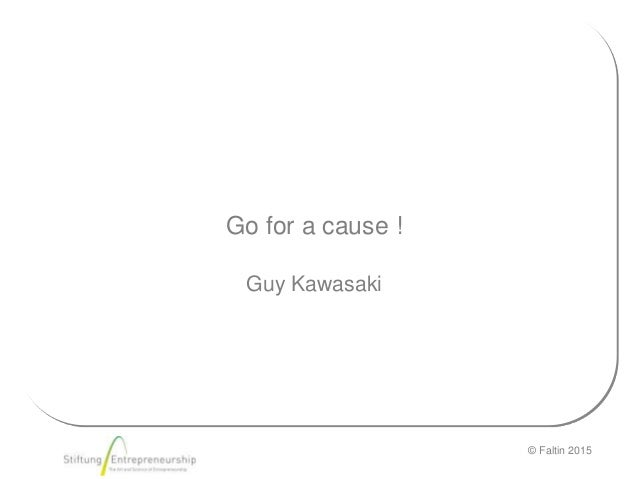 © Faltin 2015 Go for a cause ! Guy Kawasaki