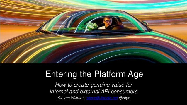 Entering the Platform Age How to create genuine value for internal and external API consumers Steven Willmott, steve@3scal...