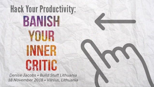 Hack Your Productivity: Denise Jacobs • Build Stuff Lithuania 18 November 2018 • Vilnius, Lithuania
