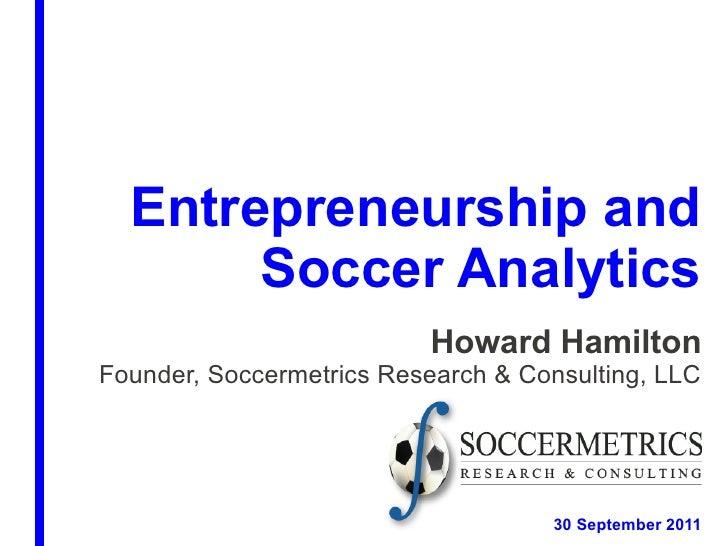 Entrepreneurship and       Soccer Analytics                          Howard HamiltonFounder, Soccermetrics Research & Cons...