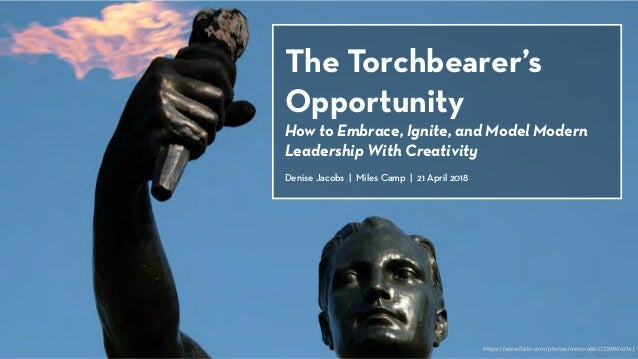 The Torchbearer's Opportunity How to Embrace, Ignite, and Model Modern Leadership With Creativity Denise Jacobs | Miles Ca...