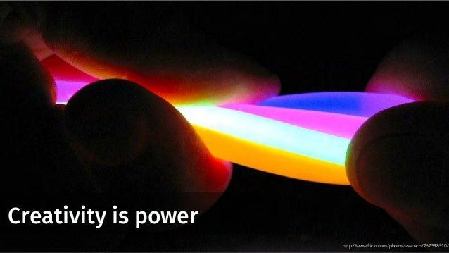 Creativity is power http://www.flickr.com/photos/assbach/267598910/