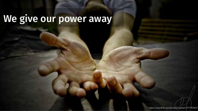 We give our power away https://www.flickr.com/photos/mazakar/2777932633/