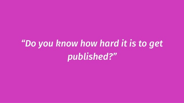 """""""Do you know how hard it is to get published?"""""""
