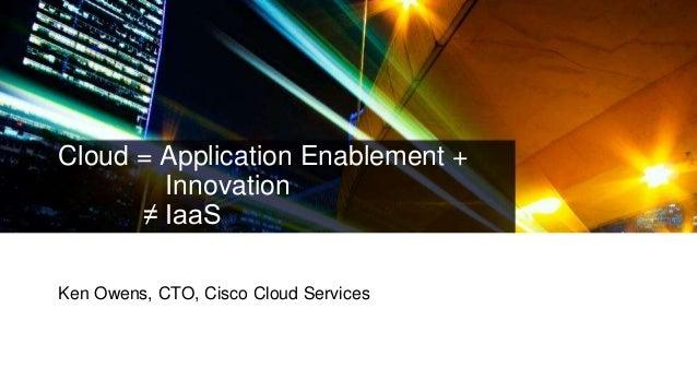 Cloud = Application Enablement + Innovation ≠ IaaS Ken Owens, CTO, Cisco Cloud Services