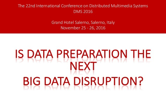 IS DATAPREPARATIONTHE NEXT BIGDATADISRUPTION? The22ndInternationalConferenceonDistributedMultimediaSystems DMS...