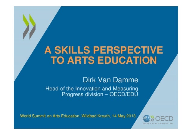 A SKILLS PERSPECTIVETO ARTS EDUCATIONDirk Van DammeHead of the Innovation and MeasuringProgress division – OECD/EDUWorld S...