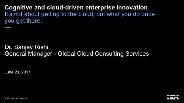 IBM Services / IBM Confidential Cognitive and cloud-driven enterprise innovation It's not about getting to the cloud, but ...