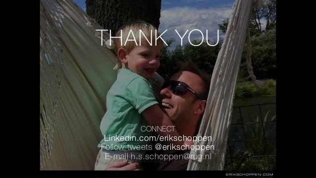 THANK YOU ERIKSCHOPPEN.COM • CONNECT Linkedin.com/erikschoppen Follow tweets @erikschoppen E-mail h.s.schoppen@rug.nl