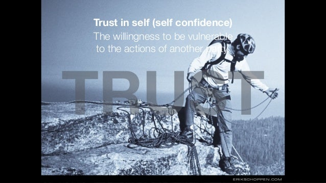 TRUST ERIKSCHOPPEN.COM Trust in self (self confidence) The willingness to be vulnerable  to the actions of another party.