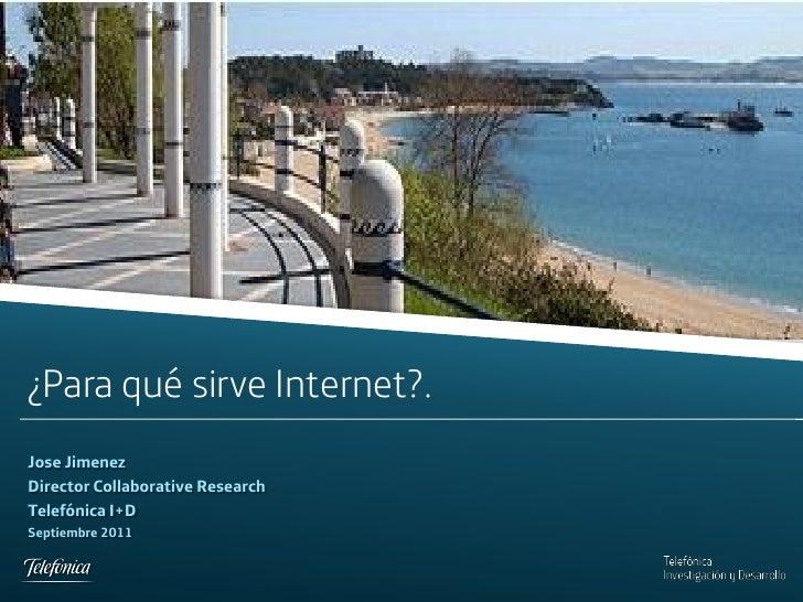 ¿Para qué sirve Internet?.Jose JimenezDirector Collaborative ResearchTelefónica I+DSeptiembre 2011Telefonica I+D