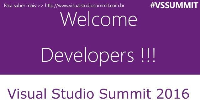 Welcome Developers !!! Visual Studio Summit 2016 #VSSUMMITPara saber mais >> http://www.visualstudiosummit.com.br