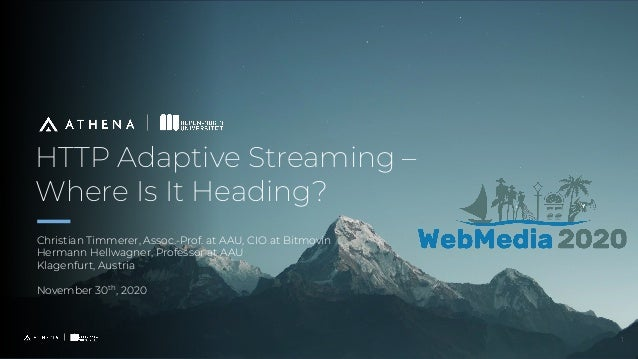 HTTP Adaptive Streaming – Where Is It Heading? Christian Timmerer, Assoc.-Prof. at AAU, CIO at Bitmovin Hermann Hellwagner...