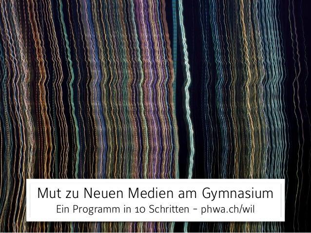Mut zu Neuen Medien am Gymnasium  Ein Programm in 10 Schritten - phwa.ch/wil