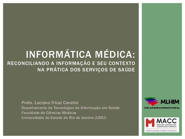 INFORMÁTICA MÉDICA:RECONCILIANDO A INFORMAÇÃO E SEU CONTEXTO          NA PRÁTICA DOS SERVIÇOS DE SAÚDE    Profa. Luciana T...