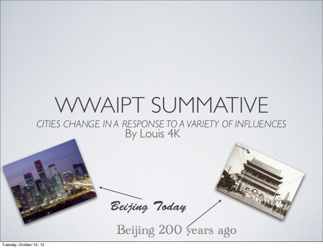 WWAIPT SUMMATIVE CITIES CHANGE IN A RESPONSE TO A VARIETY OF INFLUENCES  By Louis 4K  Beijing Today Beijing 200 years ago ...