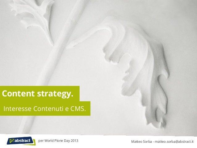 Content strategy.Interesse Contenuti e CMS.Matteo Sorba - matteo.sorba@abstract.itper World Plone Day 2013
