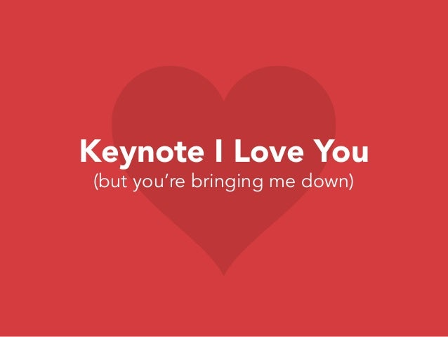 Keynote I Love You (but you're bringing me down)