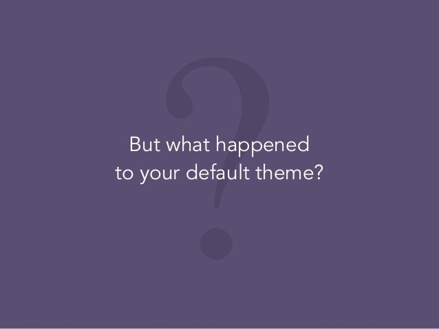 ?But what happened to your default theme?