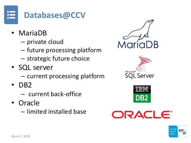 Databases@CCV March 7, 2019 7 • MariaDB – private cloud – future processing platform – strategic future choice • SQL serve...
