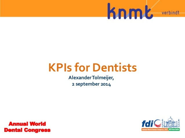 KPIs  for  Dentists  Alexander  Tolmeijer,  2  september  2014  Annual World  Dental Congress