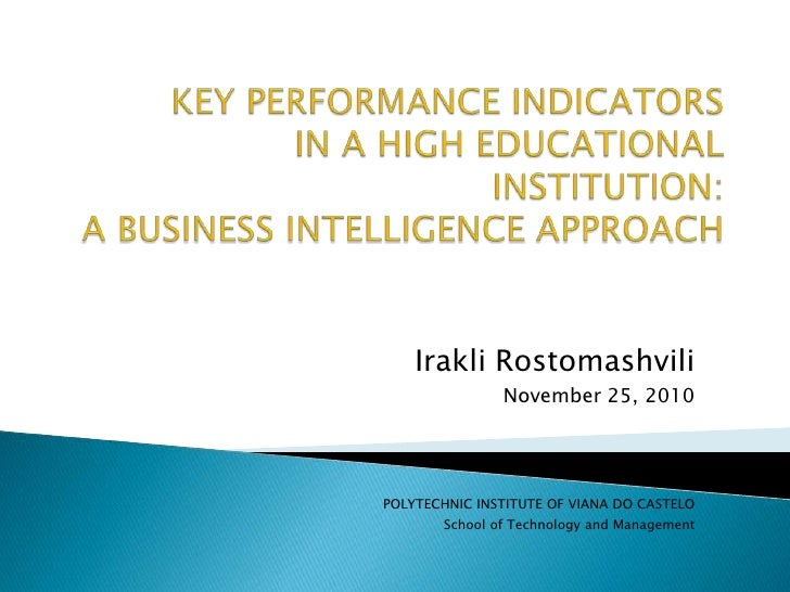 KEY PERFORMANCE INDICATORSIN A HIGH EDUCATIONAL INSTITUTION:A BUSINESS INTELLIGENCE APPROACH<br />Irakli Rostomashvili<br ...