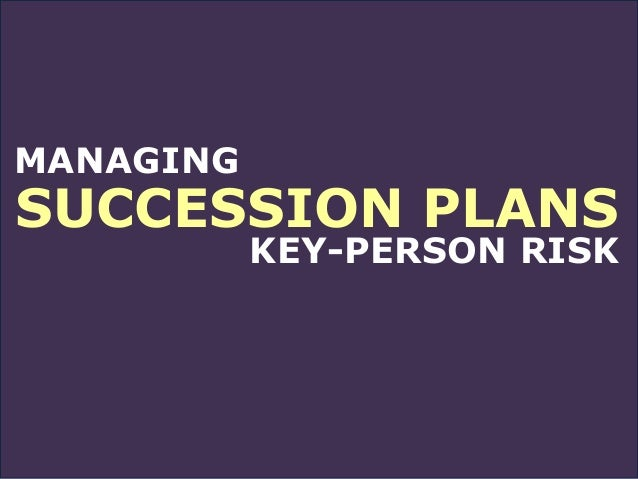 MANAGING SUCCESSION PLANS KEY-PERSON RISK
