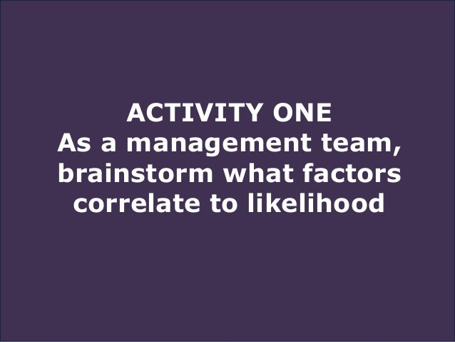 ACTIVITY ONE As a management team, brainstorm what factors correlate to likelihood