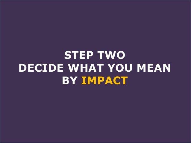 STEP TWO DECIDE WHAT YOU MEAN BY IMPACT