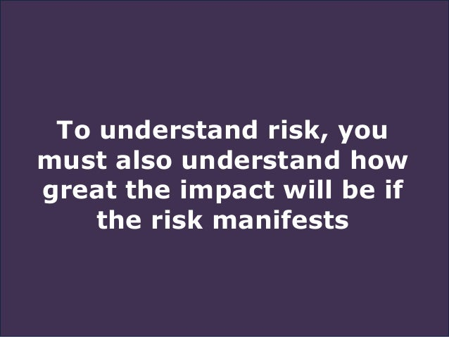 To understand risk, you must also understand how great the impact will be if the risk manifests