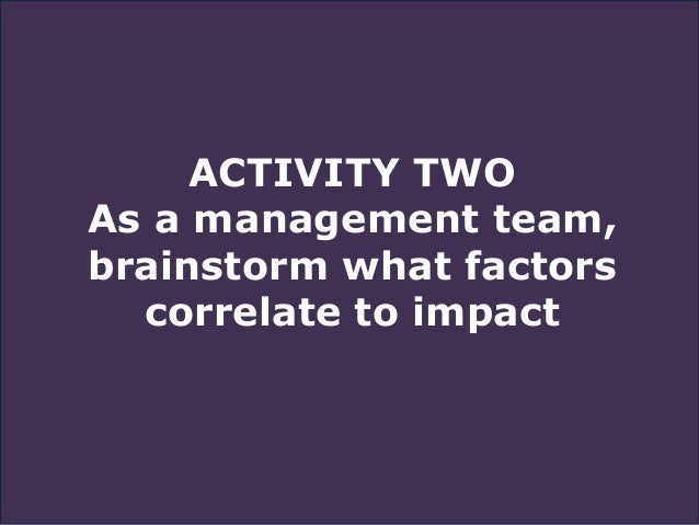 ACTIVITY TWO As a management team, brainstorm what factors correlate to impact